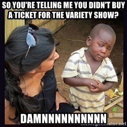 Skeptical third-world kid - SO YOU'RE TELLING ME YOU DIDN'T BUY A TICKET FOR THE VARIETY SHOW? DAMNNNNNNNNNN