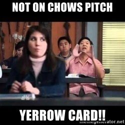 Senor Chang - not on chows pItch yerrow card!!