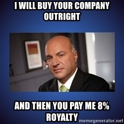 Kevin O'Leary - I will buy your company outright and then you pay me 8% royalty