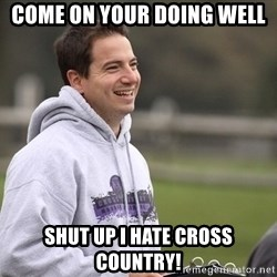 Empty Promises Coach - COme on your doing well Shut up I hate cross country!