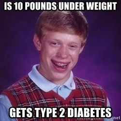 Bad Luck Brian - is 10 pounds under weight gets type 2 diabetes