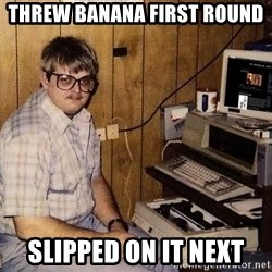 Nerd - Threw banana first round slipped on it next