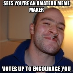 Good Guy Greg - Sees you're an AMATEUR meme maker  votes up to encourage you