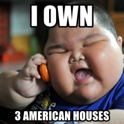 fat chinese kid - I OWN  3 AMERICAN HOUSES