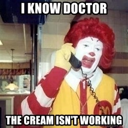 Ronald Mcdonald Call - I know doctor The cream isn't working
