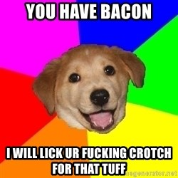 Advice Dog - You have bacon I will lick ur fucking crotch for that tuff