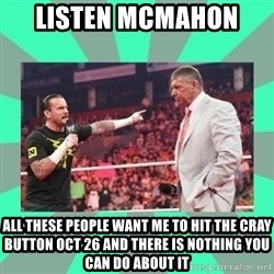 CM Punk Apologize! - LISTEN MCMAHON  ALL THESE PEOPLE WANT ME TO HIT THE CRAY BUTTON OCT 26 AND THERE IS NOTHING YOU CAN DO ABOUT IT