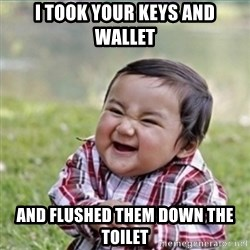 evil plan kid - I took your keys aNd wallet And flushed them down the toilet