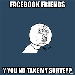 y you no - Facebook friends y you no take my survey?