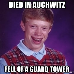 Bad Luck Brian - died in auchwitz Fell of a guard tower