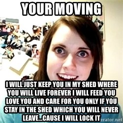 Creepy Girlfriend Meme - your moving i will just keep you in my shed where you will live forever i will feed you love you and care for you only if you stay in the shed which you will never leave...cause i will lock it