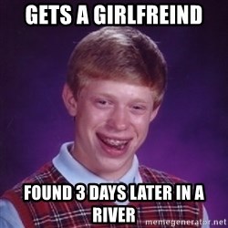 Bad Luck Brian - gets a girlfreind found 3 days later in a river