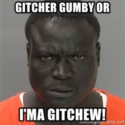 Jailnigger - gitcher gumby or i'ma gitchew!