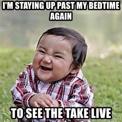 Evil Plan Baby - i'm staying up past my bedtime again to see the take live