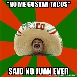 "Successful Mexican - ""no me gustan tacos"" Said no Juan ever"