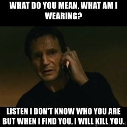 liam neeson taken - what do you mean, what am I wearing? Listen I don't know who you are but when I find you, I will kill you.