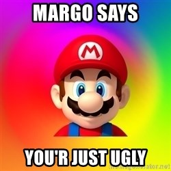 Mario Says - MARGO SAYS YOU'R JUST UGLY