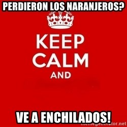 Keep Calm 2 - perdieron los naranjeros? ve a enchilados!