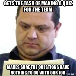 dubious history teacher - gets the task of making a quiz for the team makes sure the questions have nothing to do with our job