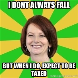 Julia Gillard - i dont always fall but when i do, expect to be taxed