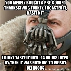 Bane - you merely bought a pre-cooked thanksgiving turkey. I ROASTED IT, BASTED IT i didnt taste it until 14 hours later. by then it was nothing to me but delicious