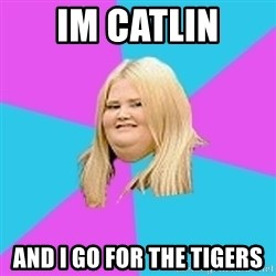Fat Girl - IM CATLIN AND I GO FOR THE TIGERS