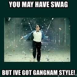 Gangnam style psy - you may have swag but ive got gangnam style!
