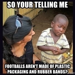 Skeptical third-world kid - So your telling me footballs aren't made of plastic packaging and rubber bands?