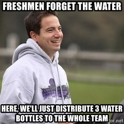 Empty Promises Coach - Freshmen forget the water Here, we'll just distribute 3 water bOttles to the whole team