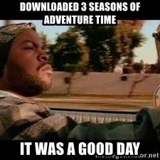 It was a good day - DOWNLOADED 3 SEASONS OF ADVENTURE TIME IT WAS A GOOD DAY