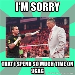 CM Punk Apologize! - I'm SORRY THAT I SPEND SO MUCH TIME ON 9gag