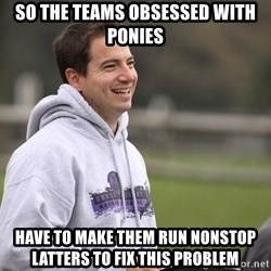 Empty Promises Coach - SO THE TEAMS OBSESSED WITH PONIES Have to make them run nonstop latters to fix this problem