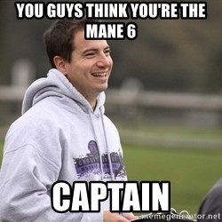 Empty Promises Coach - You guYs think you're the mane 6 Captain