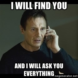 I will Find You Meme - I WILL FIND YOU AND I WILL ASK YOU EVERYTHING