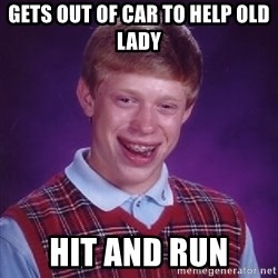 Bad Luck Brian - gets out of car to help old lady hit and run