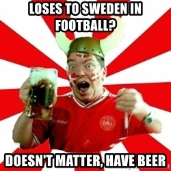 Danish Problems Roligan - LOSES TO SWEDEN IN FOOTBALL? DOESN'T MATTER, HAVE BEER