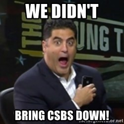 Surprised Cenk - we didn't bring csbs down!