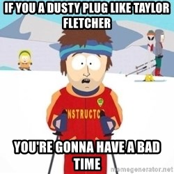 South Park Ski Teacher - if you a dusty plug like taylor fletcher you're gonna have a bad time