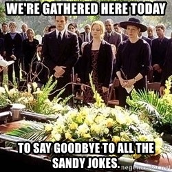 funeral1 - we're gathered here today to say goodbye to all the sandy jokes.