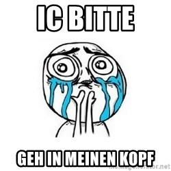 Crying face - IC bitte Geh in Meinen kopf