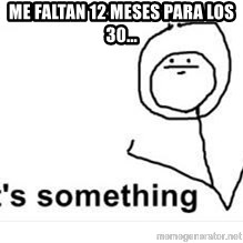 its something - ME FALTAN 12 MESES PARA LOS 30...