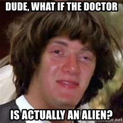 Conspiracy 10 guy - DUDE, WHAT IF THE DOCTOR IS ACTUALLY AN ALIEN?