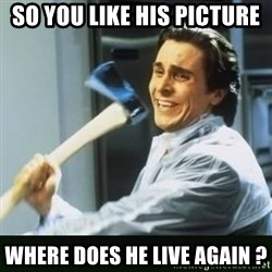 funny axe guy - So you like his picture where does he live again ?