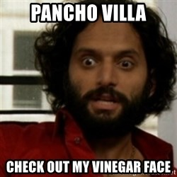 rafi from the league - Pancho Villa CHeck out my vinegar Face