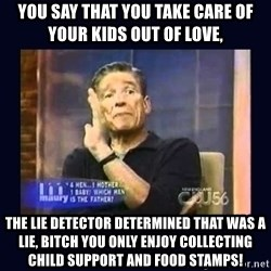 Maury Povich Father - you say that you take care of your kids out of love, the lie detector determined that was a lie, bitch you only enjoy collecting child support and food stamps!