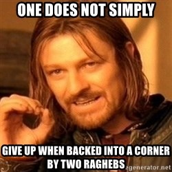 One Does Not Simply - One DOES NOT SIMPLY GIVE UP WHEN BACKED INTO A CORNER BY TWO RAGHEBS
