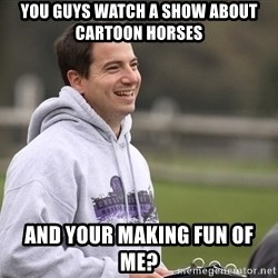 Empty Promises Coach - You guys watch a show about cartoon horses And your making fun of me?