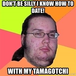 Butthurt Dweller - Don't BE Silly I KNOW how to date! with My tamagotchi