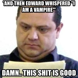 "dubious history teacher - 'AND THEN EDWARD WHISPERED ""I AM A VAMPIRE""'  DAMN.. THIS SHIT IS GOOD"