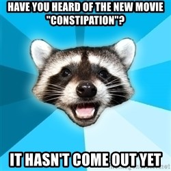 "Lame Pun Coon - Have you heard of the new movie ""constipation""? it hasn't come out yet"